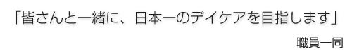 「皆さんと一緒に、日本一のデイケアを目指します」 職員一同